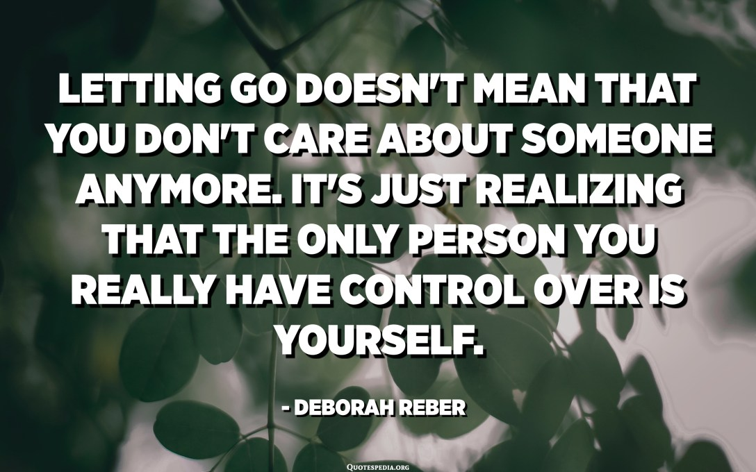 Letting go doesn't mean that you don't care about someone anymore. It's just realizing that the only person you really have control over is yourself. - Deborah Reber