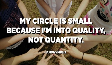 My circle is small because I'm into quality, not quantity. - Anonymous