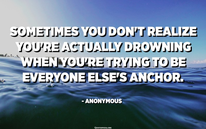 Sometimes you don't realize you're actually drowning when you're trying to be everyone else's anchor. - Anonymous