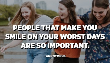 People that make you smile on your worst days are so important. - Anonymous