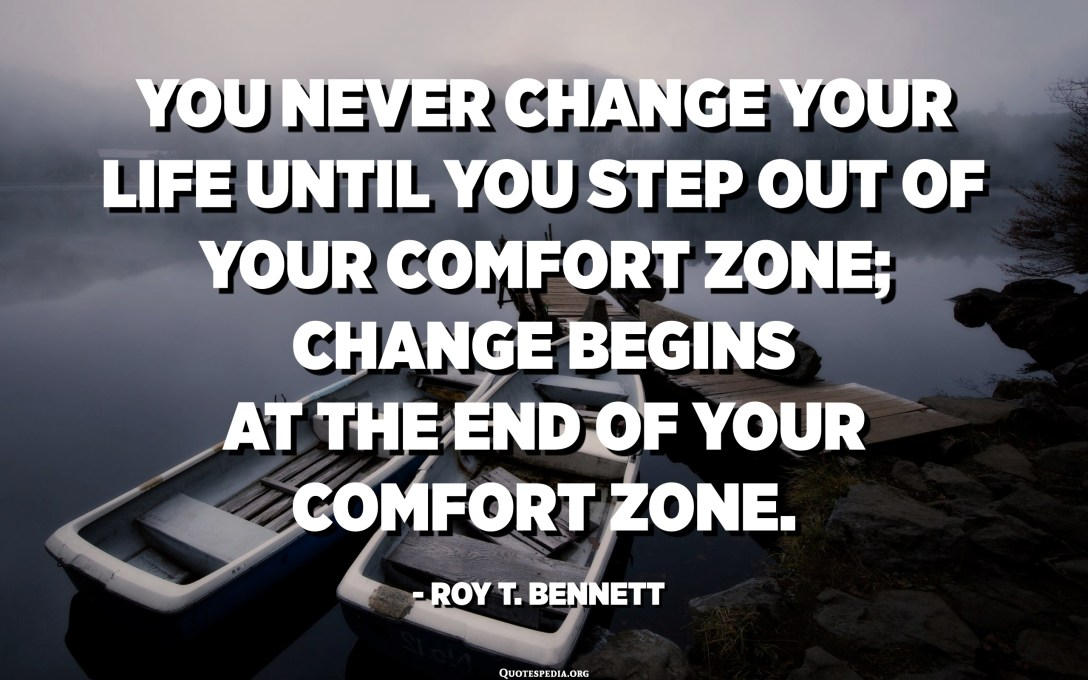 You never change your life until you step out of your comfort zone; change begins at the end of your comfort zone. - Roy T. Bennett
