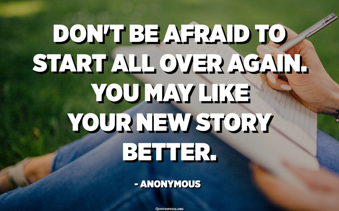 Don't be afraid to start all over again. You may like your new story better. - Anonymous