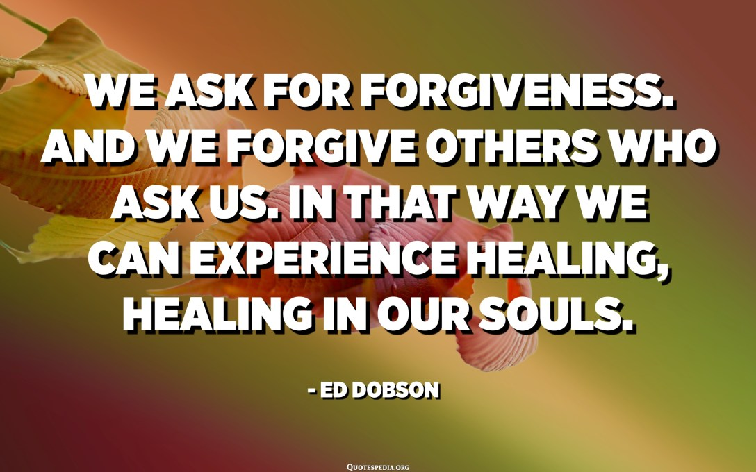 We ask for forgiveness. And we forgive others who ask us. In that way we can experience healing, healing in our souls. - Ed Dobson