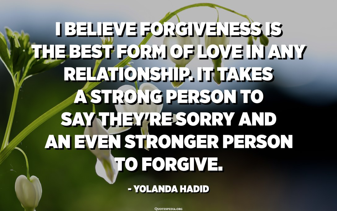 I believe forgiveness is the best form of love in any relationship. It takes a strong person to say they're sorry and an even stronger person to forgive. - Yolanda Hadid