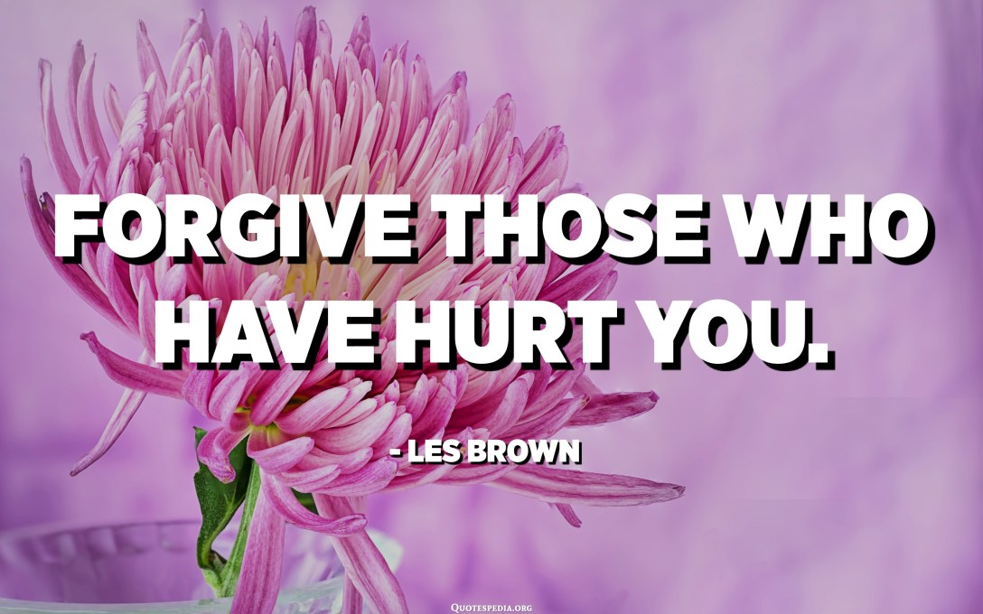 Forgive those who have hurt you. - Les Brown