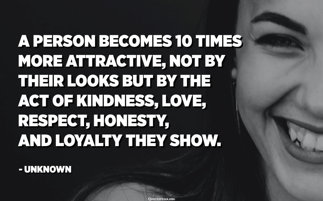 A person becomes 10 times more attractive, not by their looks but by the act of kindness, love, respect, honesty, and loyalty they show. - Unknown