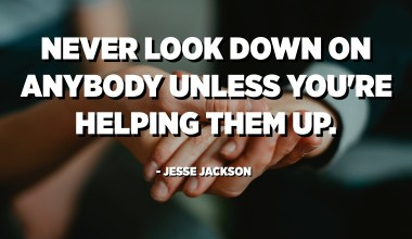 Never look down on anybody unless you're helping them up. - Jesse Jackson
