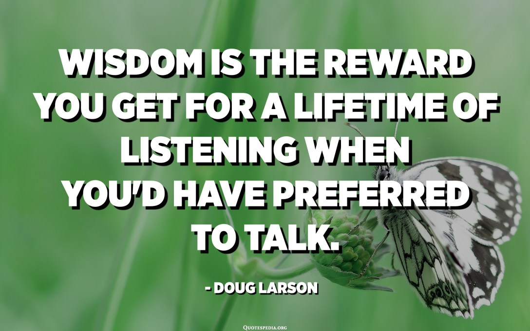 Wisdom is the reward you get for a lifetime of listening when you'd have preferred to talk. - Doug Larson