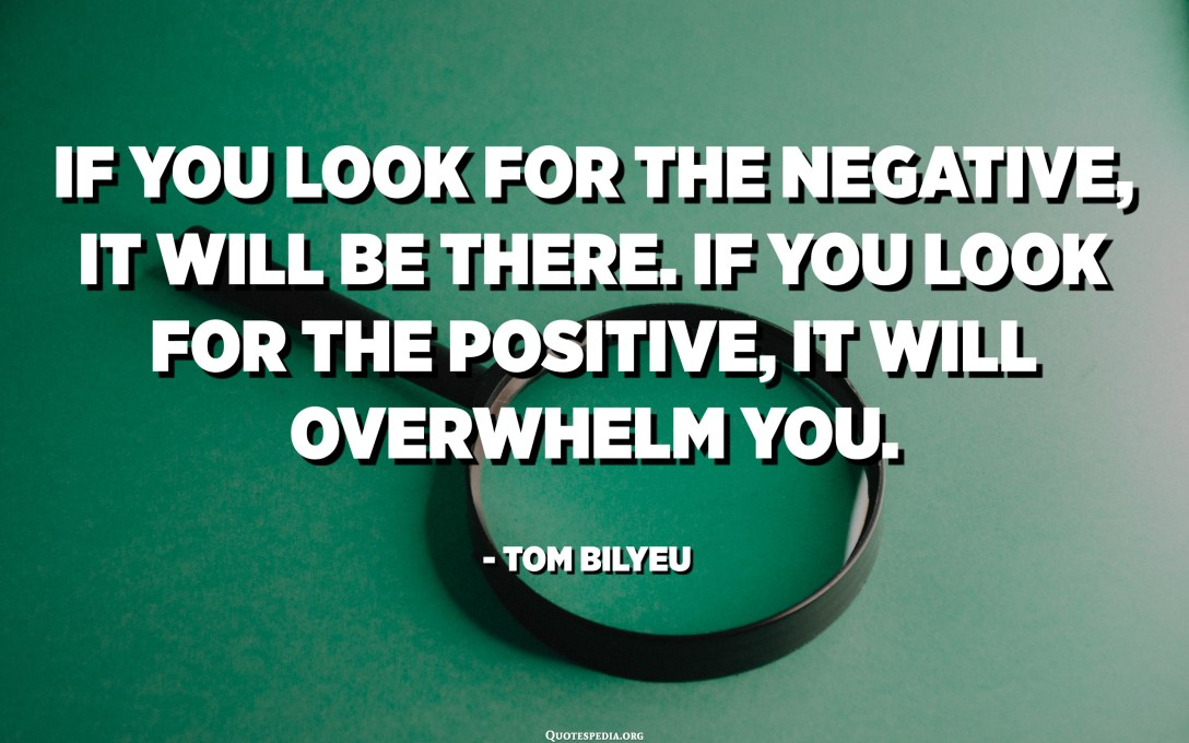 If you look for the negative, it will be there. If you look for the positive, it will overwhelm you. - Tom Bilyeu