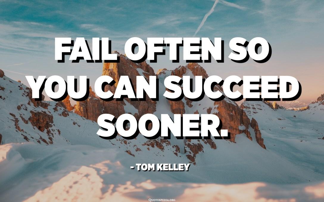 Fail often so you can succeed sooner. - Tom Kelley