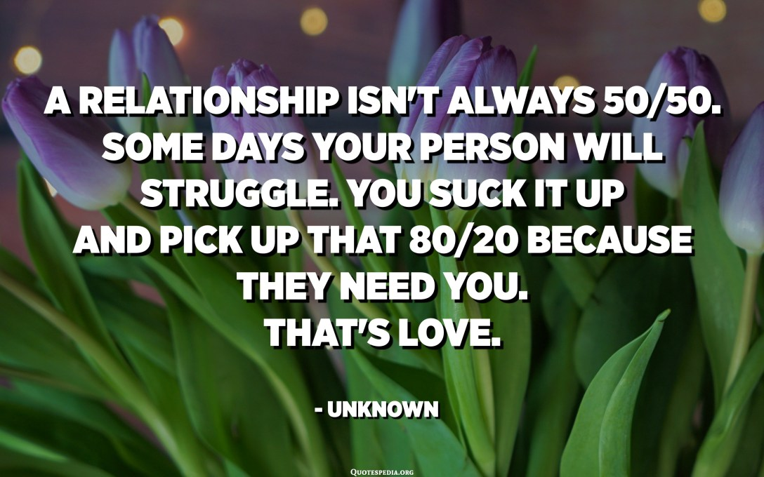 A relationship isn't always 50/50. Some days your person will struggle. You suck it up and pick up that 80/20 because they need you. That's love. - Unknown