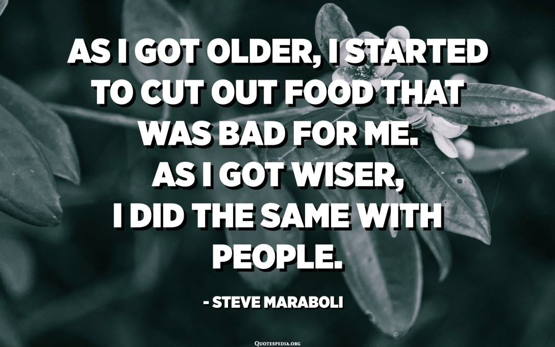 As I got older, I started to cut out food that was bad for me. As I got wiser, I did the same with people. - Steve Maraboli