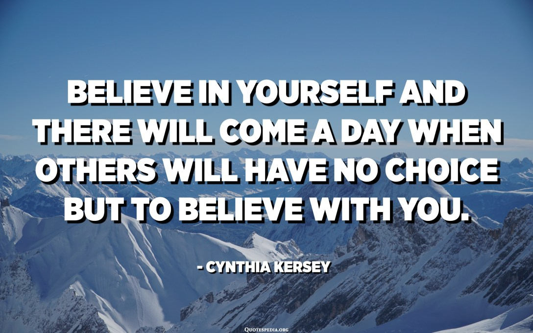 Believe in yourself and there will come a day when others will have no choice but to believe with you. - Cynthia Kersey