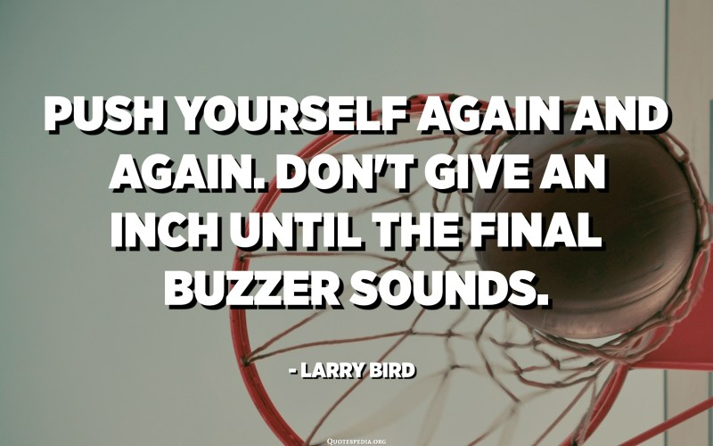 Push yourself again and again. Don't give an inch until the final buzzer sounds. - Larry Bird