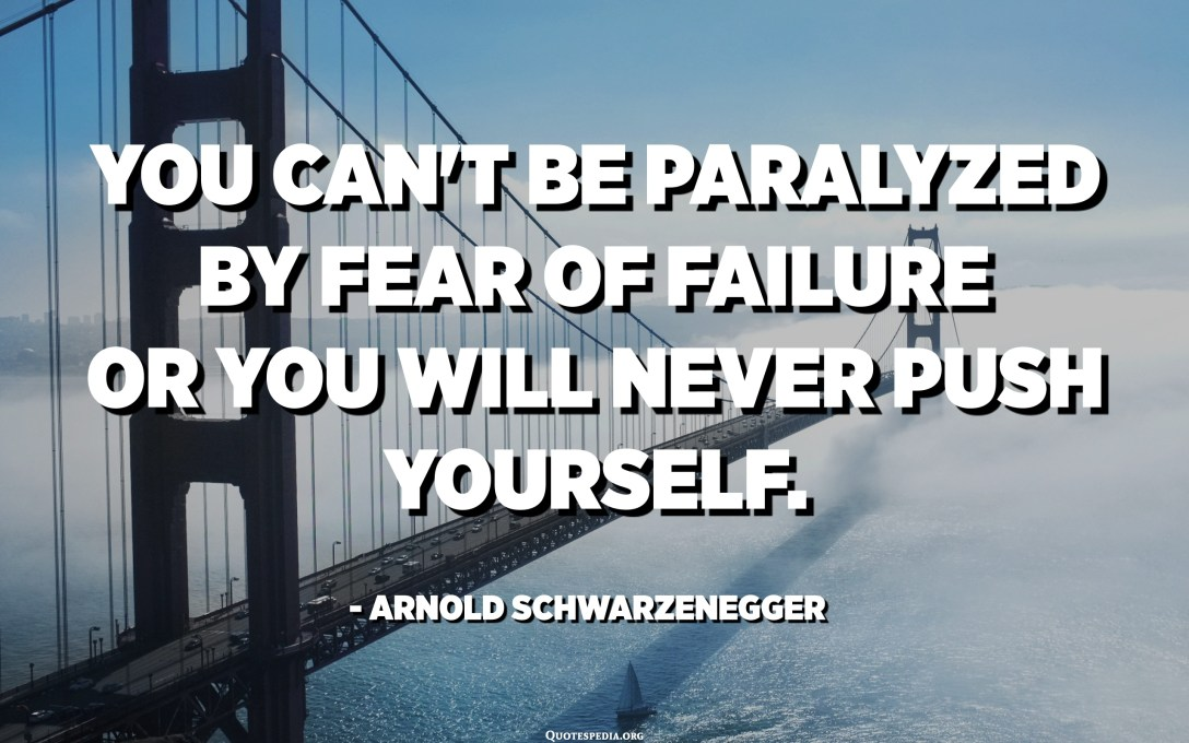 You can't be paralyzed by fear of failure or you will never push yourself. - Arnold Schwarzenegger