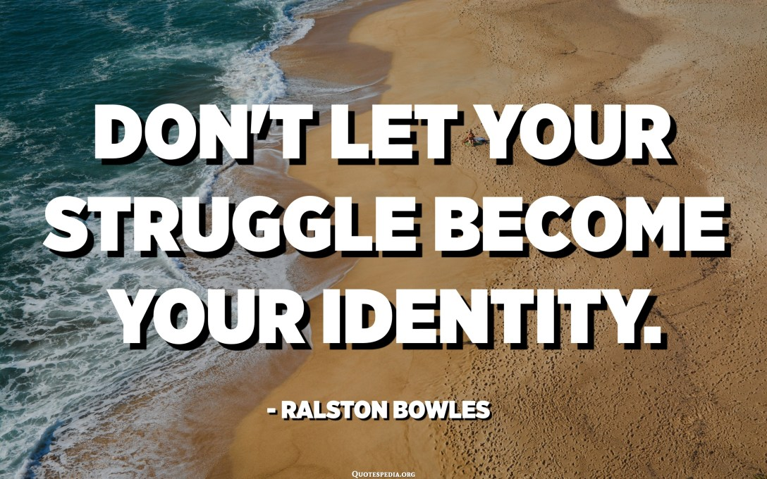 Don't let your struggle become your identity. - Ralston Bowles