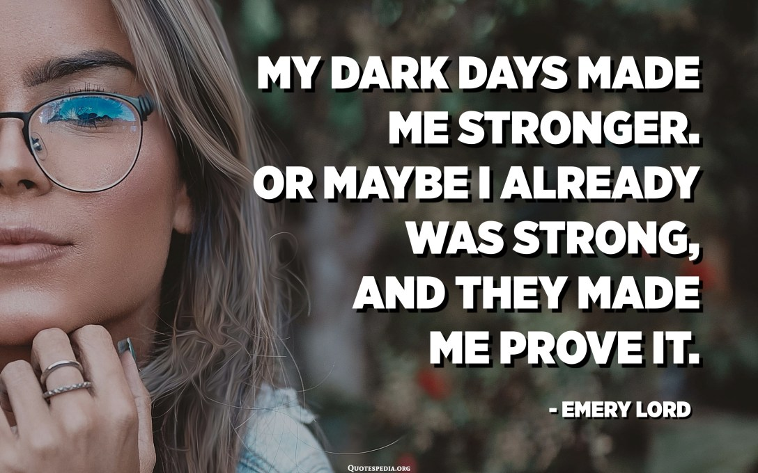 My dark days made me stronger. Or maybe I already was strong, and they made me prove it. - Emery Lord