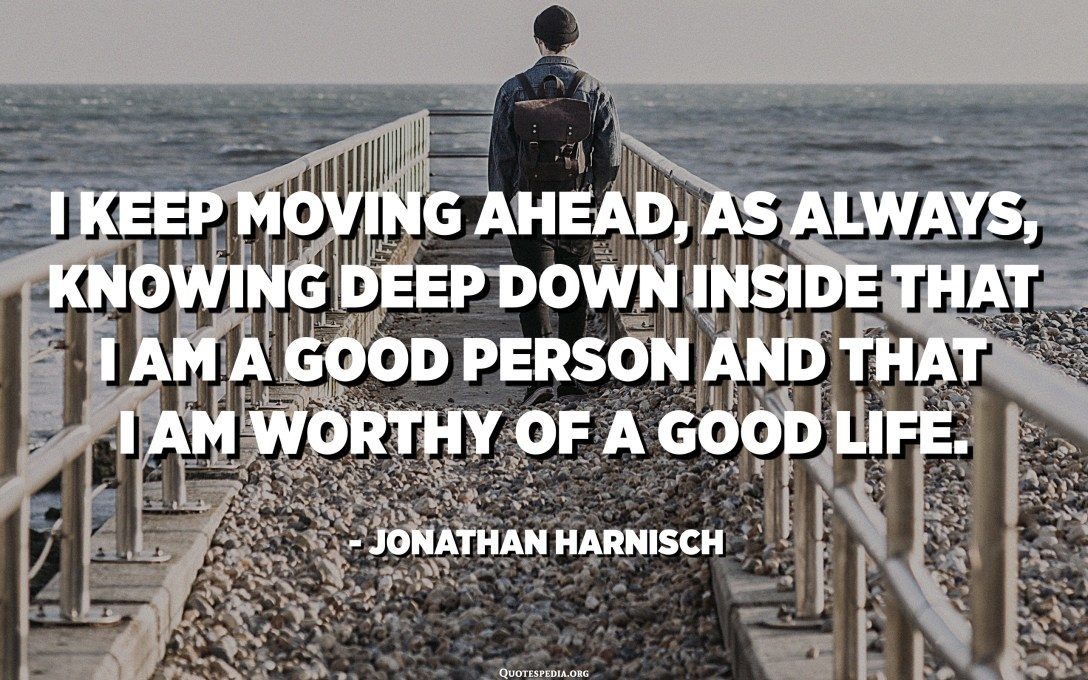 I keep moving ahead, as always, knowing deep down inside that I am a good person and that I am worthy of a good life. - Jonathan Harnisch