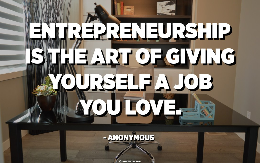 Entrepreneurship is the art of giving yourself a job you love. - Anonymous