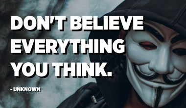 Don't believe everything you think. - Unknown
