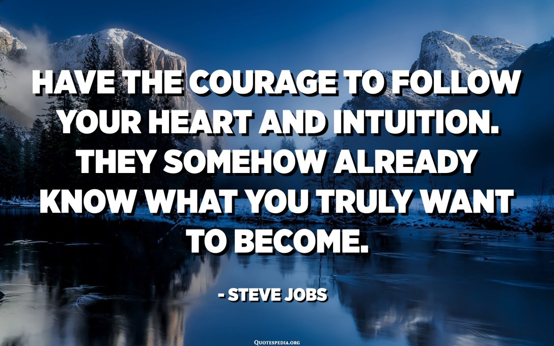 Have the courage to follow your heart and intuition. They somehow already know what you truly want to become. - Steve Jobs