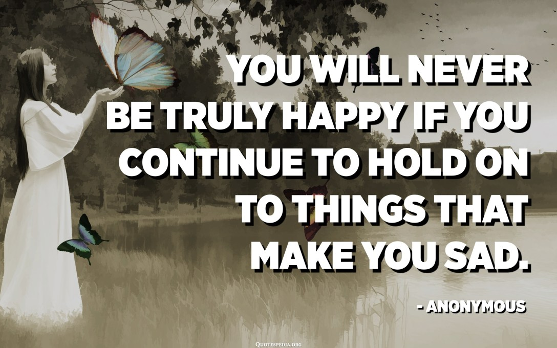 You will never be truly happy if you continue to hold on to things that make you sad. - Anonymous