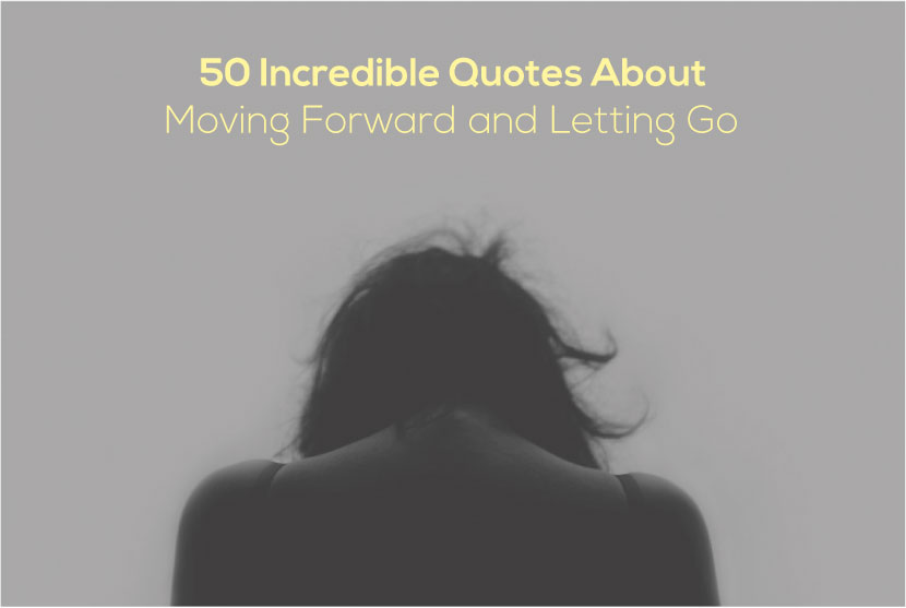 The 50 Best Quotes About Moving Forward and Letting GoFamous Quotes About Letting Go And Moving On