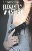 Elegantly Wasted by C. Elizabeth Vescio