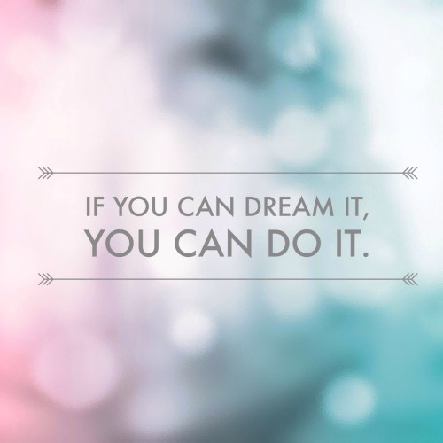 If You Can Dream It You Can Do It!