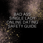 Bad Ass Single Lady Online Dating Safety Tips
