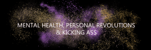 Mental Health, Personal Revolutions and Kicking Ass