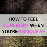 How To Feel Confident When You Have Anxiety