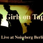 Girls on Tape – Live at Noiseberg, Berlin