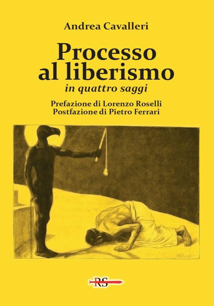 Processo al liberismo. Arriva il libro di A. Cavalleri, con prefazione di L. Roselli e postfazione di P. Ferrari