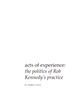 Acts of Experience The Politics of Rob Kennedys Practice by James Clegg