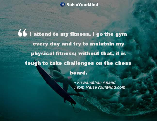 I attend to my fitness. I go to the gym every day and try to maintain my physical fitness; without that, it it tough to take challenges on the chess board.