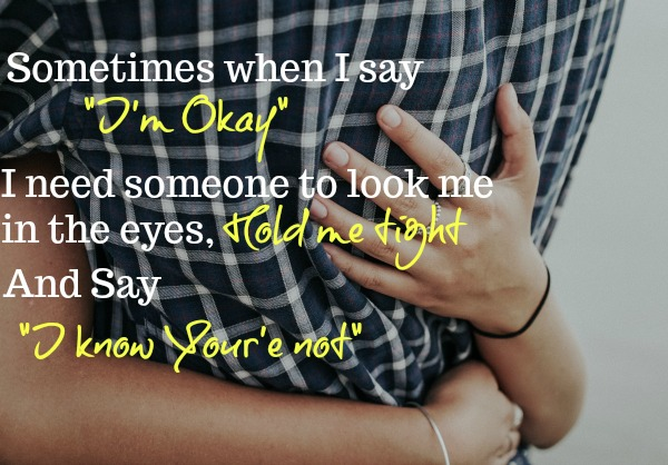 Two people hugging with the text, sometimes when I say I'm okay I need someone to look me in the eyes, hold me tight and say, I know you're not