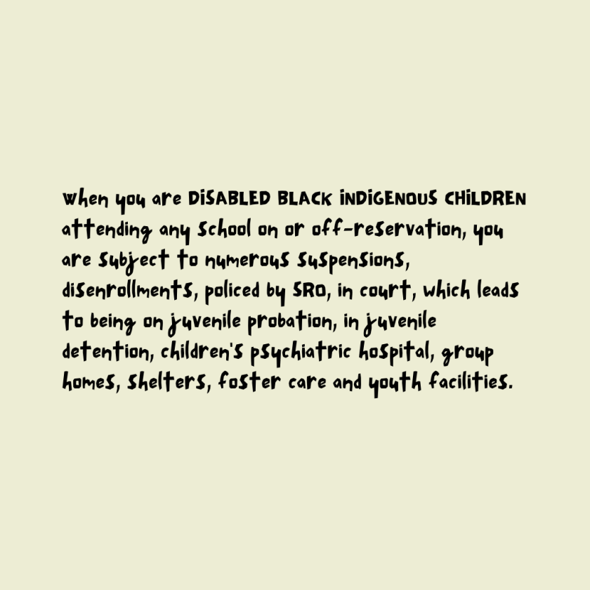 When you are DISABLED BLACK INDIGENOUS CHILDREN attending any school on or off-reservation, you are subject to numerous suspensions, disenrollments, policed by SRO, in court, which leads to being on juvenile probation, in juvenile detention, children's psychiatric hospital, group homes, shelters, foster care and youth facilities.