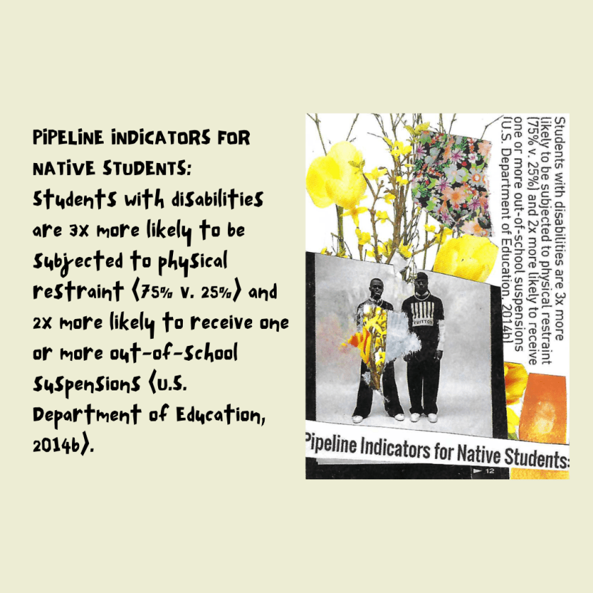 PIPELINE INDICATORS FOR NATIVE STUDENTS: Students with disabilities are 3x more likely to be subjected to physical restraint (75% v. 25%) and 2x more likely to receive one or more out-of-school suspensions (U.S. Department of Education, 2014b).