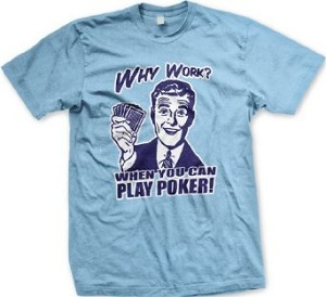 Why Work When You Can Play Poker
