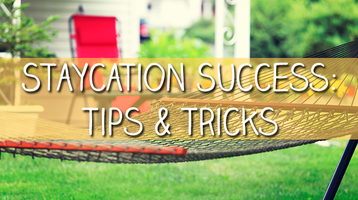 Staycation Success: Tips & Tricks