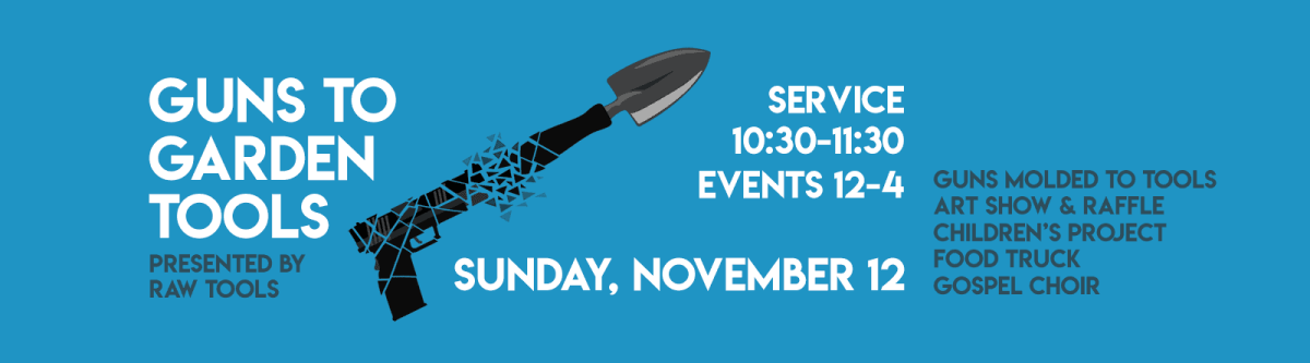 Guns to Garden Tools, Sunday, Nov. 12, Service 10:30-11:30, Events 12-4, presented by RAW Tools.