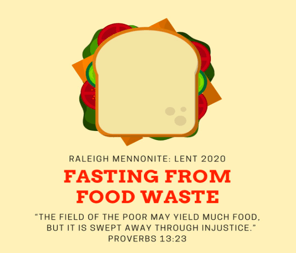 """Image of a sandwich with words: Raleigh Mennonite : Lent 2020. Fasting from Food Waste. """"The field of the poor may yield much food, but it is swept away through injustice."""" Proverbs 13:23"""