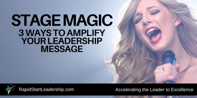 Stage Magic: 3 Ways to Amplify Your Leadership Message