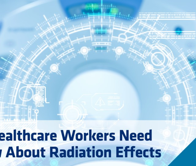 The Healthcare Workers Guide To Radiation Effects