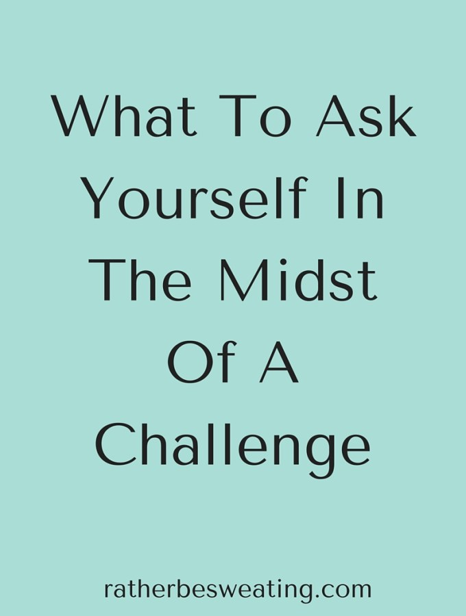 What To Ask Yourself In The Midst Of A Challenge