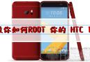 教你如何ROOT HTC 10