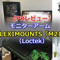 Loctek「FLEXIMOUNTS モニターアーム M21」をレビュー【PR記事】