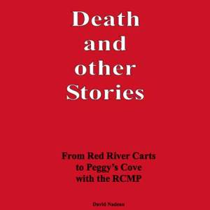 Death and other Stories: From Red River Carts To Peggy's Cover With The RCMP by David Nadeau