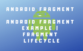 Android Fragment – Android Fragment Example-Fragment Lifecycle